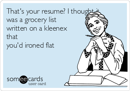 That's your resume? I thought it was a grocery list written on a kleenex that you'd ironed flat