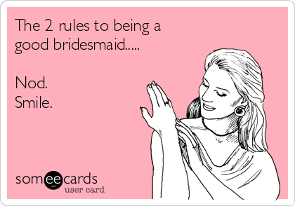 The 2 rules to being a good bridesmaid.....  Nod.  Smile.