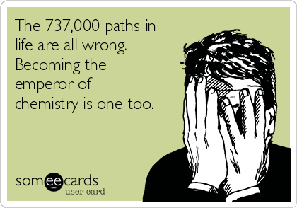The 737,000 paths in life are all wrong. Becoming the emperor of chemistry is one too.