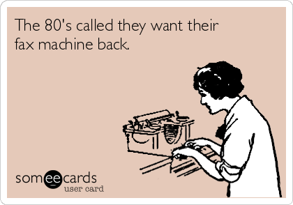 The 80's called they want their fax machine back.