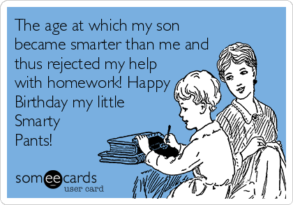 The age at which my son became smarter than me and thus rejected my help with homework! Happy Birthday my little Smarty Pants!
