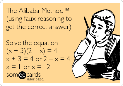 The Alibaba Method™ (using faux reasoning to get the correct answer)  Solve the equation (x + 3)(2 – x) = 4. x + 3 = 4 or 2 – x = 4 x = 1 or x = –2