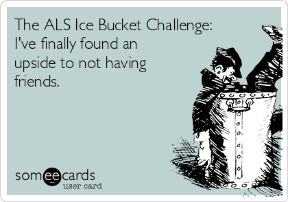 The ALS Ice Bucket Challenge: I've finally found an upside to not having friends.