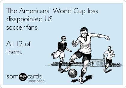 The Americans' World Cup loss disappointed US soccer fans.   All 12 of them.
