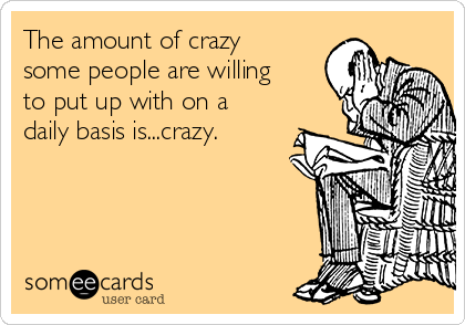 The amount of crazy some people are willing to put up with on a daily basis is...crazy.