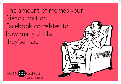 The amount of memes your friends post on Facebook correlates to how many drinks they've had.
