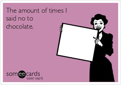 The amount of times I said no to chocolate.