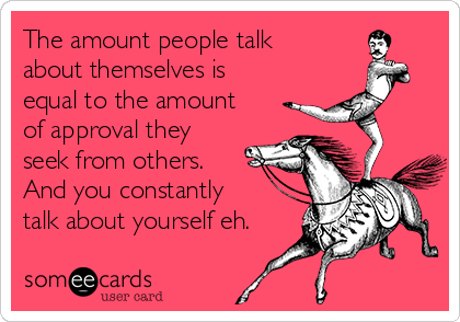 The amount people talk about themselves is equal to the amount of approval they seek from others.  And you constantly talk about yourself eh.