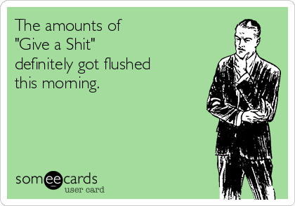 "The amounts of  ""Give a Shit""  definitely got flushed this morning."