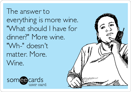 "The answer to everything is more wine. ""What should I have for dinner?"" More wine. ""Wh-"" doesn't matter. More. Wine."
