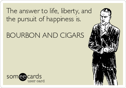 The answer to life, liberty, and the pursuit of happiness is.  BOURBON AND CIGARS