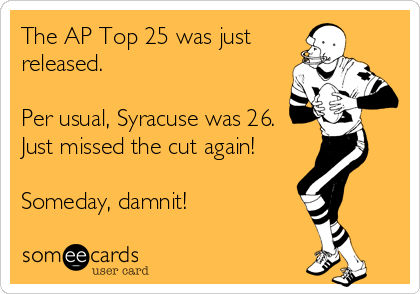 The AP Top 25 was just released.  Per usual, Syracuse was 26.  Just missed the cut again!  Someday, damnit!