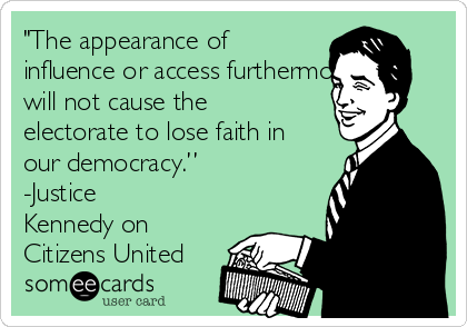 """The appearance of influence or access furthermore will not cause the electorate to lose faith in our democracy."" -Justice Kennedy on Citizens United"
