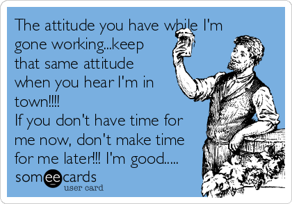 The attitude you have while I'm gone working...keep that same attitude when you hear I'm in town!!!! If you don't have time for me now, don't make time for me later!!! I'm good.....