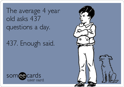 The average 4 year old asks 437 questions a day.   437. Enough said.