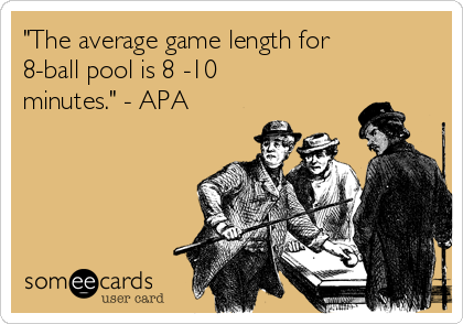 """""""The average game length for 8-ball pool is 8 -10 minutes."""" - APA"""