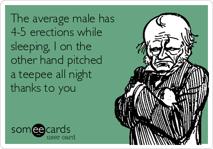 The average male has 4-5 erections while sleeping, I on the other hand pitched a teepee all night thanks to you