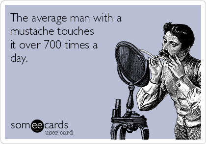 The average man with a mustache touches it over 700 times a day.