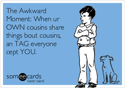 The Awkward Moment: When ur OWN cousins share things bout cousins, an TAG everyone cept YOU.
