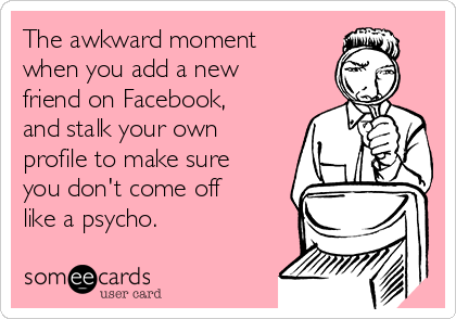 The awkward moment when you add a new friend on Facebook, and stalk your own profile to make sure you don't come off like a psycho.