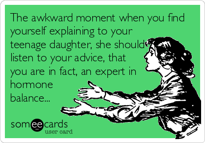 The awkward moment when you find yourself explaining to your  teenage daughter, she should  listen to your advice, that  you are in fact, an expert in  hormone balance...