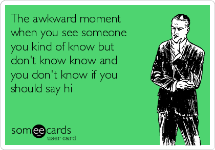 The awkward moment when you see someone you kind of know but don't know know and you don't know if you should say hi