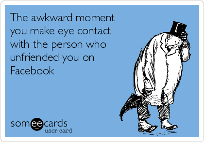 The awkward moment you make eye contact with the person who unfriended you on Facebook