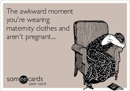 The awkward moment you're wearing maternity clothes and aren't pregnant....