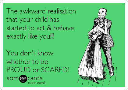The awkward realisation that your child has started to act & behave exactly like you!!!  You don't know whether to be PROUD or SCARED!