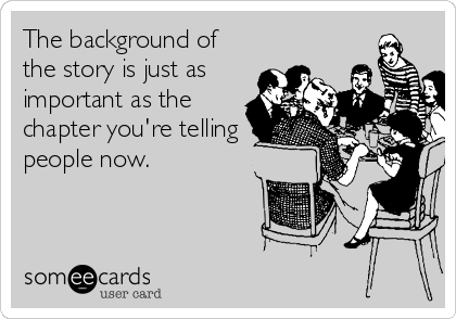 The background of the story is just as important as the chapter you're telling people now.