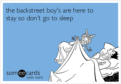 the backstreet boy's are here to stay so don't go to sleep