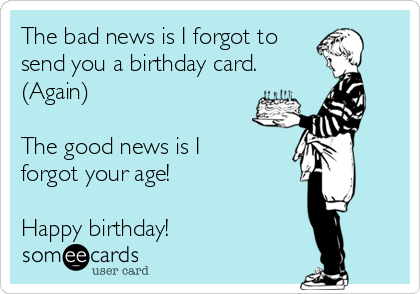 The bad news is I forgot to send you a birthday card.   (Again)        The good news is I forgot your age!   Happy birthday!