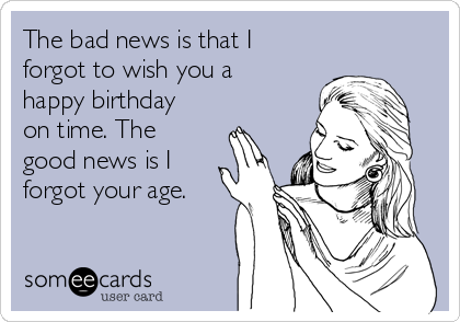 The bad news is that I forgot to wish you a happy birthday on time. The good news is I forgot your age.