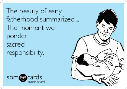 The beauty of early fatherhood summarized.... The moment we ponder sacred responsibility.