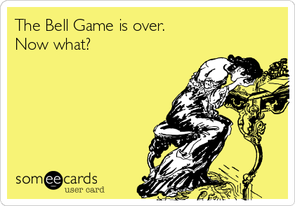 The Bell Game is over.  Now what?