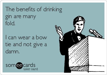 The benefits of drinking gin are many fold.  I can wear a bow tie and not give a damn.