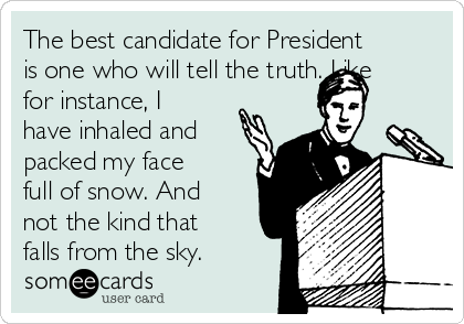 The best candidate for President is one who will tell the truth. Like for instance, I have inhaled and packed my face full of snow. And not the kind that falls from the sky.