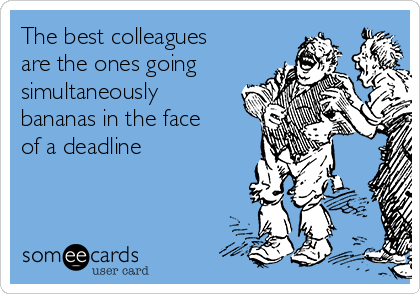 The best colleagues are the ones going simultaneously bananas in the face of a deadline