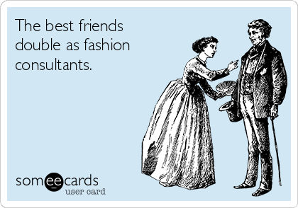 The best friends double as fashion consultants.