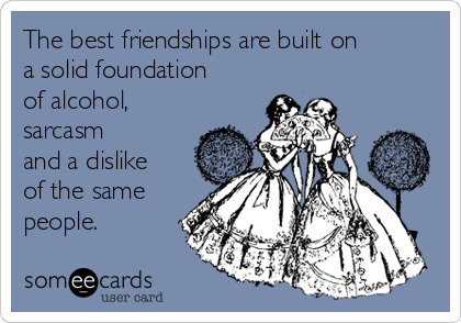The best friendships are built on a solid foundation of alcohol, sarcasm and a dislike of the same people.