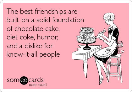 The best friendships are built on a solid foundation of chocolate ...