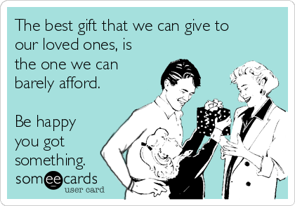 The best gift that we can give to our loved ones, is the one we can barely afford.  Be happy you got something.