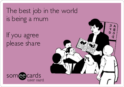 the best job in the world is being a mum if you agree please share
