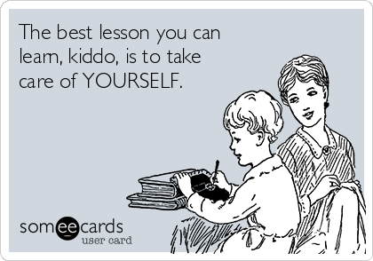 The best lesson you can learn, kiddo, is to take care of YOURSELF.
