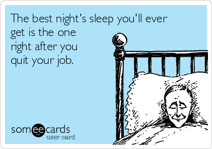 The best night's sleep you'll ever get is the one right after you quit your job.
