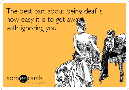 The best part about being deaf is how easy it is to get away with ignoring you.