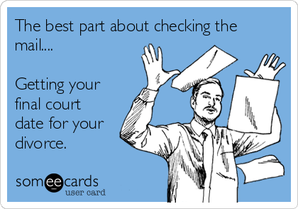 The best part about checking the mail....  Getting your final court date for your divorce.