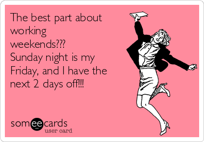 The best part about working weekends???  Sunday night is my Friday, and I have the next 2 days off!!!