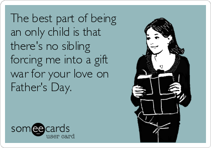 The best part of being an only child is that there's no sibling forcing me into a gift war for your love on Father's Day.