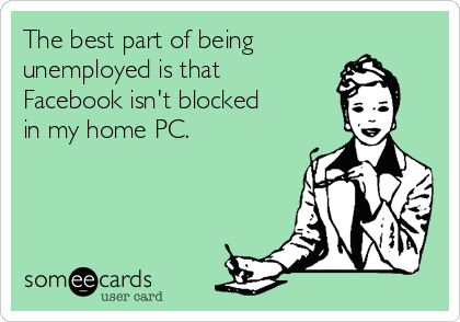 The best part of being unemployed is that Facebook isn't blocked  in my home PC.